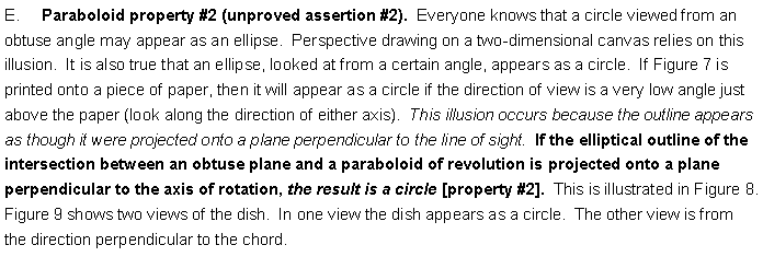 Text Box: E.     Paraboloid property #2 (unproved assertion #2).  Everyone knows that a circle viewed from an obtuse angle may appear as an ellipse.  Perspective drawing on a two-dimensional canvas relies on this illusion.  It is also true that an ellipse, looked at from a certain angle, appears as a circle.  If Figure 7 is printed onto a piece of paper, then it will appear as a circle if the direction of view is a very low angle just above the paper (look along the direction of either axis).  This illusion occurs because the outline appears as though it were projected onto a plane perpendicular to the line of sight.  If the elliptical outline of the intersection between an obtuse plane and a paraboloid of revolution is projected onto a plane perpendicular to the axis of rotation, the result is a circle [property #2].  This is illustrated in Figure 8.  Figure 9 shows two views of the dish.  In one view the dish appears as a circle.  The other view is from the direction perpendicular to the chord.